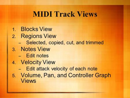MIDI Track Views 1. Blocks View 2. Regions View – Selected, copied, cut, and trimmed 3. Notes View – Edit notes 4. Velocity View – Edit attack velocity.