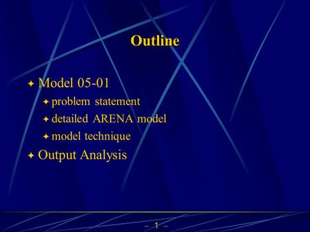  1  Outline  Model 05-01  problem statement  detailed ARENA model  model technique  Output Analysis.