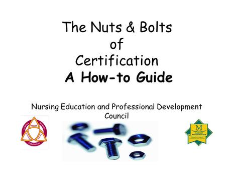 The Nuts & Bolts of Certification A How-to Guide Nursing Education and Professional Development Council.