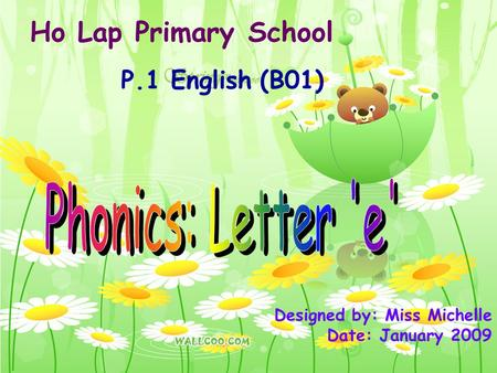 Ho Lap Primary School P.1 English (B01) Designed by: Miss Michelle Date: January 2009.