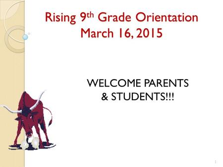 Rising 9 th Grade Orientation March 16, 2015 WELCOME PARENTS & STUDENTS!!! 1.