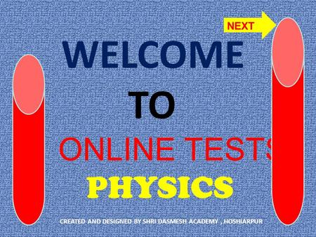 WELCOME TO ONLINE TESTS PHYSICS CREATED AND DESIGNED BY SHRI DASMESH ACADEMY, HOSHIARPUR NEXT.