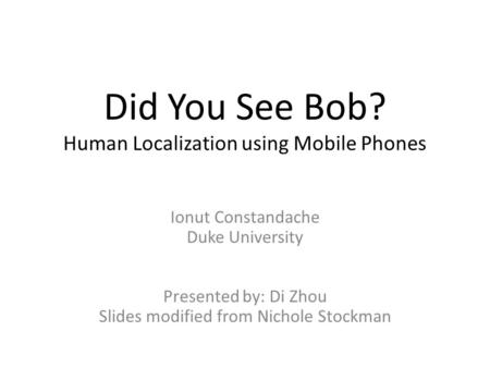 Did You See Bob? Human Localization using Mobile Phones Ionut Constandache Duke University Presented by: Di Zhou Slides modified from Nichole Stockman.