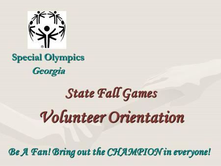 Special Olympics Georgia Be A Fan! Bring out the CHAMPION in everyone! State Fall Games Volunteer Orientation.