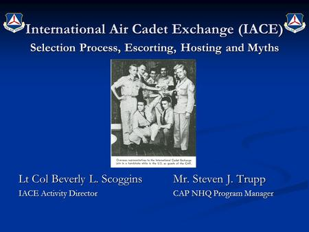 International Air Cadet Exchange (IACE) Selection Process, Escorting, Hosting and Myths Lt Col Beverly L. ScogginsMr. Steven J. Trupp IACE Activity DirectorCAP.