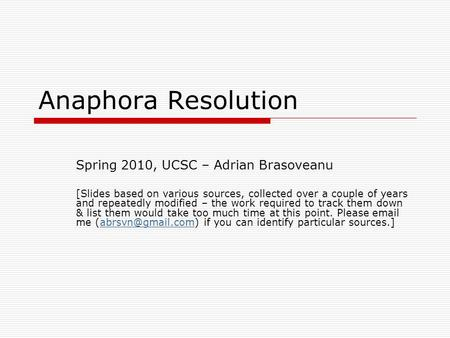 Anaphora Resolution Spring 2010, UCSC – Adrian Brasoveanu [Slides based on various sources, collected over a couple of years and repeatedly modified –