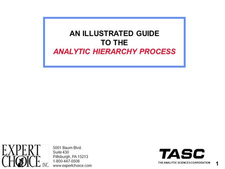 1 AN ILLUSTRATED GUIDE TO THE ANALYTIC HIERARCHY PROCESS THE ANALYTIC SCIENCES CORPORATION 5001 Baum Blvd. Suite 430 Pittsburgh, PA 15213 1-800-447-0506.