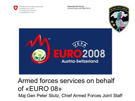 Swiss Armed Forces Armed Forces Joint Staff AFJS Armed forces services on behalf of «EURO 08» Maj Gen Peter Stutz, Chief Armed Forces Joint Staff.