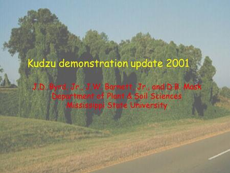 Kudzu demonstration update 2001 J.D. Byrd, Jr., J.W. Barnett, Jr., and D.B. Mask Department of Plant & Soil Sciences Mississippi State University.