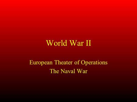 World War II European Theater of Operations The Naval War.