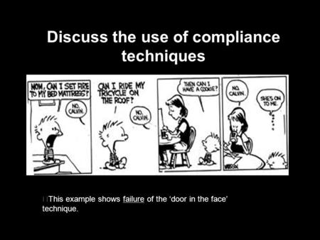 Discuss the use of compliance techniques This example shows failure of the 'door in the face' technique.