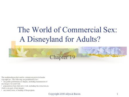 Copyright 2008 Allyn & Bacon1 The World of Commercial Sex: A Disneyland for Adults? Chapter 19 This multimedia product and its contents are protected under.