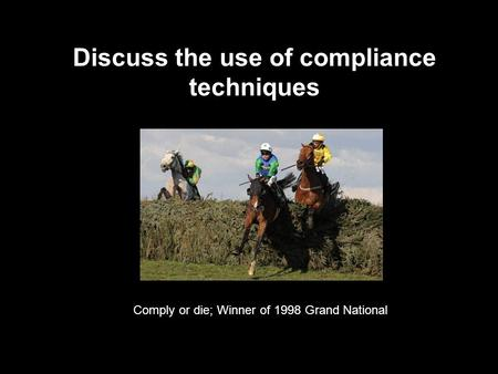 Discuss the use of compliance techniques Comply or die; Winner of 1998 Grand National.
