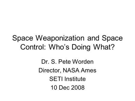 Space Weaponization and Space Control: Who's Doing What? Dr. S. Pete Worden Director, NASA Ames SETI Institute 10 Dec 2008.