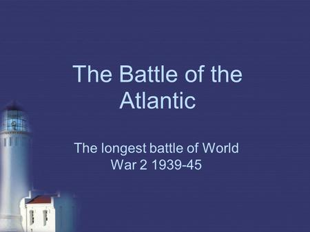 The Battle of the Atlantic The longest battle of World War 2 1939-45.