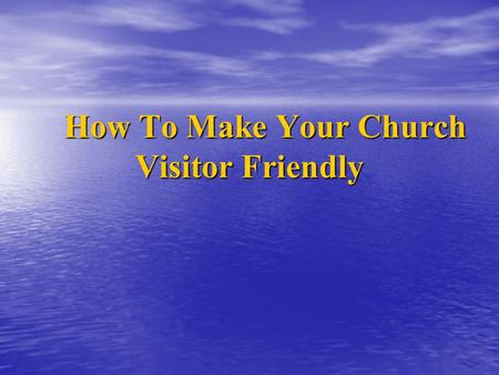 How To Make Your Church Visitor Friendly How To Make Your Church Visitor Friendly.
