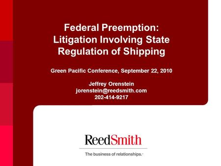 Federal Preemption: Litigation Involving State Regulation of Shipping Green Pacific Conference, September 22, 2010 Jeffrey Orenstein