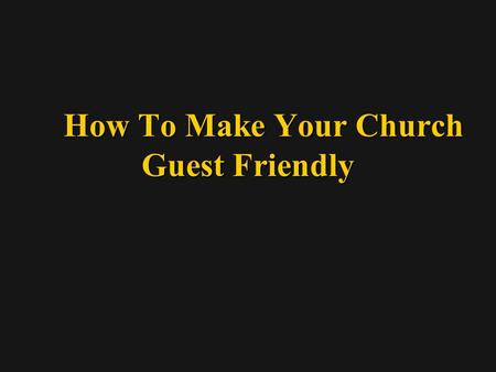 How To Make Your Church Guest Friendly How To Make Your Church Guest Friendly.