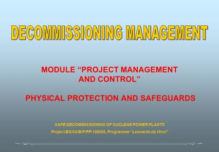 "MODULE ""PROJECT MANAGEMENT AND CONTROL"" PHYSICAL PROTECTION AND SAFEGUARDS SAFE DECOMMISSIONING OF NUCLEAR POWER PLANTS Project BG/04/B/F/PP-166005, Programme."
