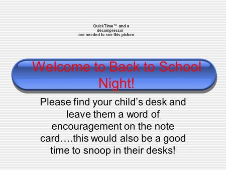 Welcome to Back to School Night! Please find your child's desk and leave them a word of encouragement on the note card….this would also be a good time.