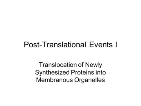 Post-Translational Events I Translocation of Newly Synthesized Proteins into Membranous Organelles.