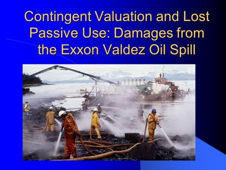 1) Introduction Prior to the Exxon Valdez oil spill, the estimation of passive use value, was an area of economic research not well known. However, based.