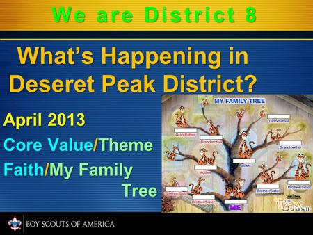 What's Happening in Deseret Peak District? April 2013 Core Value/Theme Faith/My Family Tree We are District 8.