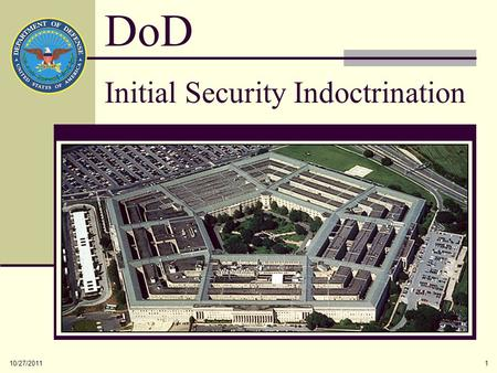 10/27/20111 Initial Security Indoctrination DoD. 10/27/20112 The protection of Government assets, people and property, both classified and controlled.