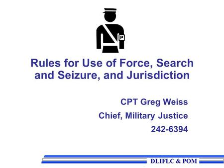 DLIFLC & POM DLIFLC & POM Rules for Use of Force, Search and Seizure, and Jurisdiction CPT Greg Weiss Chief, Military Justice 242-6394.