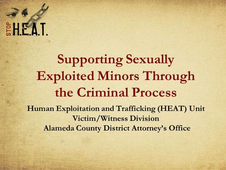 Supporting Sexually Exploited Minors Through the Criminal Process Human Exploitation and Trafficking (HEAT) Unit Victim/Witness Division Alameda County.