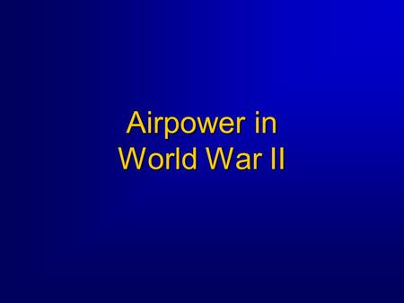 Airpower in World War II. 2 World War II Overview  Three Part Block of Instruction Part 1 -- The US prepares for war, 1939-41 Part 2 -- Airpower in the.