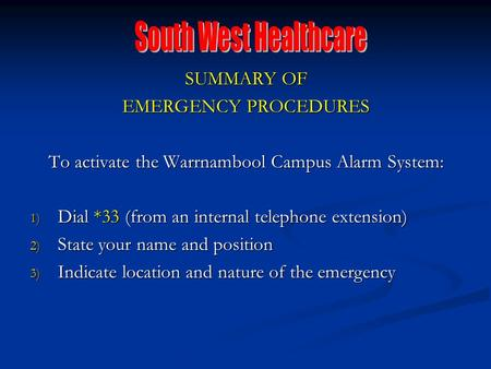 SUMMARY OF EMERGENCY PROCEDURES To activate the Warrnambool Campus Alarm System: 1) Dial *33 (from an internal telephone extension) 2) State your name.