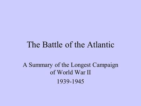 The Battle of the Atlantic A Summary of the Longest Campaign of World War II 1939-1945.