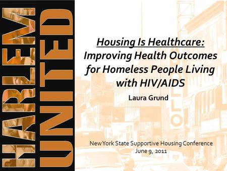 Housing Is Healthcare: Improving Health Outcomes for Homeless People Living with HIV/AIDS New York State Supportive Housing Conference June 9, 2011 Laura.