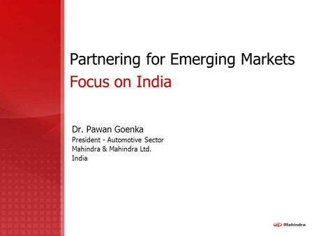 Partnering for Emerging Markets Focus on India Dr. Pawan Goenka President - Automotive Sector Mahindra & Mahindra Ltd. India.