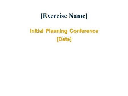 [Exercise Name] Initial Planning Conference [Date] Initial Planning Conference [Date]