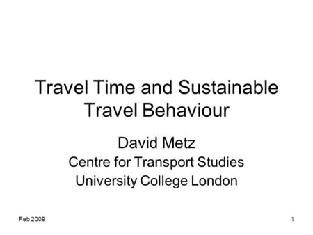 Feb 20091 Travel Time and Sustainable Travel Behaviour David Metz Centre for Transport Studies University College London.