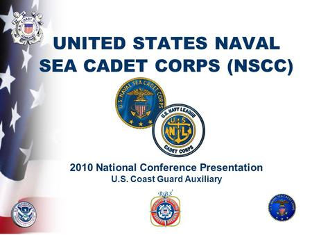 UNITED STATES NAVAL SEA CADET CORPS (NSCC) 2010 National Conference Presentation U.S. Coast Guard Auxiliary.