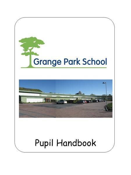 Pupil Handbook. Grange Park School My school is a place where my needs are met At school I will: develop my knowledge and skills manage my autism become.