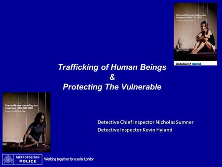 Trafficking of Human Beings & Protecting The Vulnerable Detective Chief Inspector Nicholas Sumner Detective Inspector Kevin Hyland.