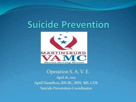Operation S. A. V. E. April 18, 2012 April Hamilton, RN-BC, BSN, MS, CDE Suicide Prevention Coordinator.