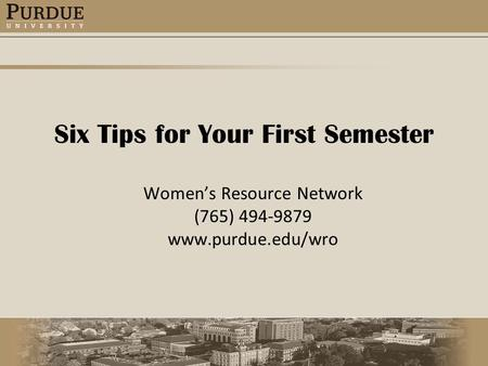 Six Tips for Your First Semester Women's Resource Network (765) 494-9879 www.purdue.edu/wro.
