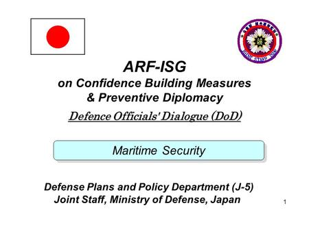 JOINT STAFF 1 ARF-ISG on Confidence Building Measures & Preventive Diplomacy Defence Officials' Dialogue (DoD) Maritime Security Defense Plans and Policy.