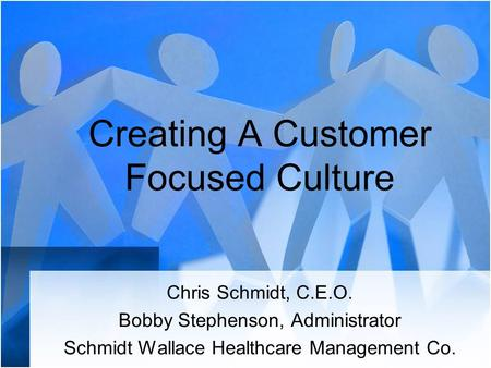 Creating A Customer Focused Culture Chris Schmidt, C.E.O. Bobby Stephenson, Administrator Schmidt Wallace Healthcare Management Co.