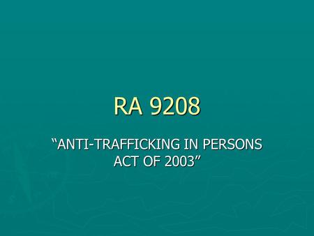 "RA 9208 ""ANTI-TRAFFICKING IN PERSONS ACT OF 2003""."