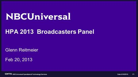 NBCUniversal Operations & Technology Services Date 5/16/2015 P1 HPA 2013 Broadcasters Panel Glenn Reitmeier Feb 20, 2013.