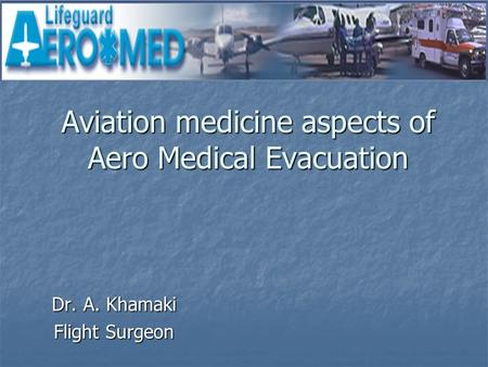 Aviation medicine aspects of Aero Medical Evacuation Dr. A. Khamaki Flight Surgeon.