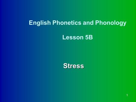 1 English Phonetics and Phonology Lesson 5B Stress.