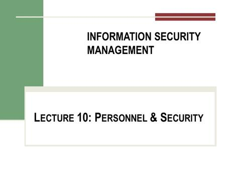 INFORMATION SECURITY MANAGEMENT L ECTURE 10: P ERSONNEL & S ECURITY You got to be careful if you don't know where you're going, because you might not get.