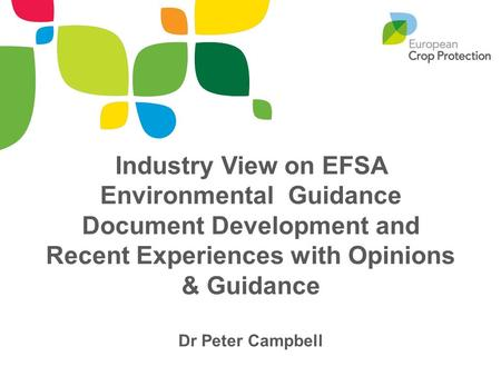 Industry View on EFSA Environmental Guidance Document Development and Recent Experiences with Opinions & Guidance Dr Peter Campbell.